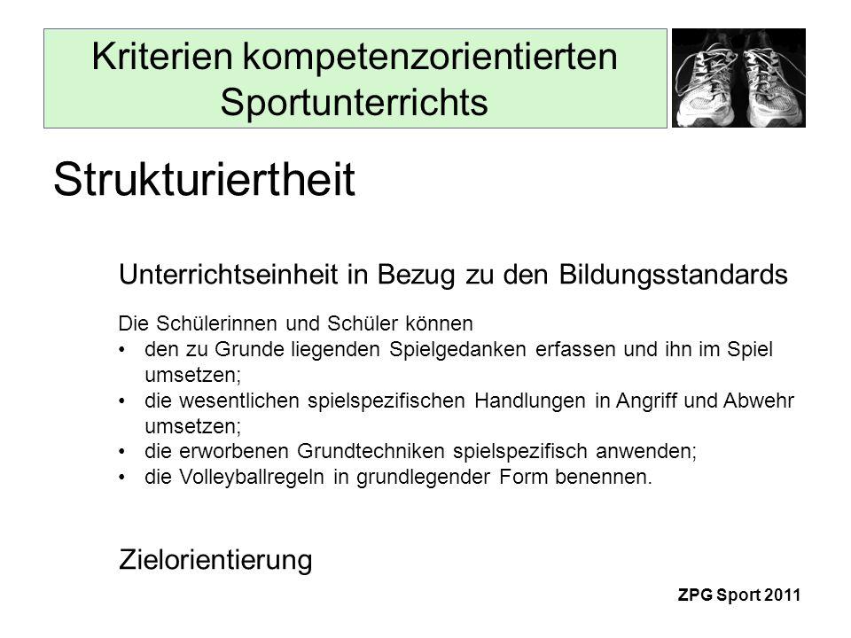 Kriterien kompetenzorientierten Sportunterrichts ZPG Sport 2011 Strukturiertheit Zielorientierung Unterrichtseinheit in Bezug zu den Bildungsstandards Die Schülerinnen und Schüler können den zu Grunde liegenden Spielgedanken erfassen und ihn im Spiel umsetzen; die wesentlichen spielspezifischen Handlungen in Angriff und Abwehr umsetzen; die erworbenen Grundtechniken spielspezifisch anwenden; die Volleyballregeln in grundlegender Form benennen.