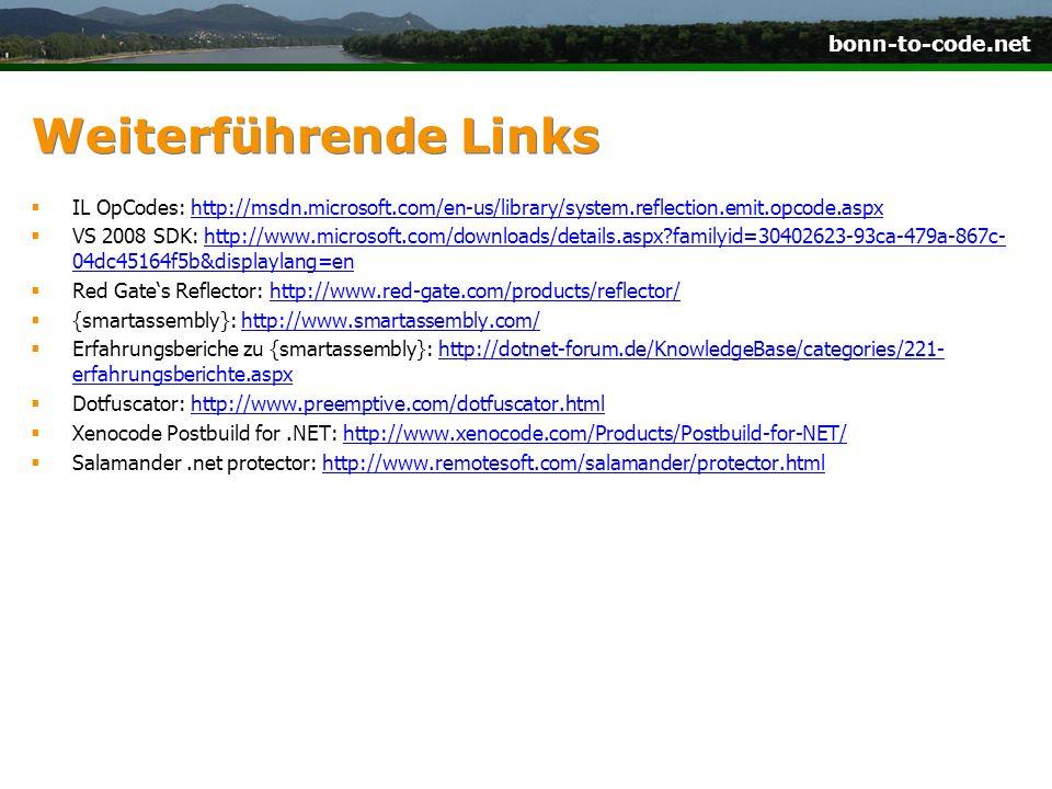 bonn-to-code.net Weiterführende Links IL OpCodes: http://msdn.microsoft.com/en-us/library/system.reflection.emit.opcode.aspxhttp://msdn.microsoft.com/en-us/library/system.reflection.emit.opcode.aspx VS 2008 SDK: http://www.microsoft.com/downloads/details.aspx?familyid=30402623-93ca-479a-867c- 04dc45164f5b&displaylang=enhttp://www.microsoft.com/downloads/details.aspx?familyid=30402623-93ca-479a-867c- 04dc45164f5b&displaylang=en Red Gates Reflector: http://www.red-gate.com/products/reflector/http://www.red-gate.com/products/reflector/ {smartassembly}: http://www.smartassembly.com/http://www.smartassembly.com/ Erfahrungsberiche zu {smartassembly}: http://dotnet-forum.de/KnowledgeBase/categories/221- erfahrungsberichte.aspxhttp://dotnet-forum.de/KnowledgeBase/categories/221- erfahrungsberichte.aspx Dotfuscator: http://www.preemptive.com/dotfuscator.htmlhttp://www.preemptive.com/dotfuscator.html Xenocode Postbuild for.NET: http://www.xenocode.com/Products/Postbuild-for-NET/http://www.xenocode.com/Products/Postbuild-for-NET/ Salamander.net protector: http://www.remotesoft.com/salamander/protector.htmlhttp://www.remotesoft.com/salamander/protector.html