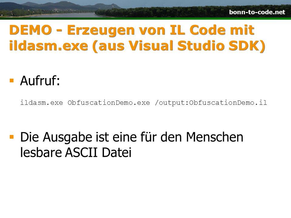 bonn-to-code.net DEMO - Erzeugen von IL Code mit ildasm.exe (aus Visual Studio SDK) Aufruf: ildasm.exe ObfuscationDemo.exe /output:ObfuscationDemo.il Die Ausgabe ist eine für den Menschen lesbare ASCII Datei