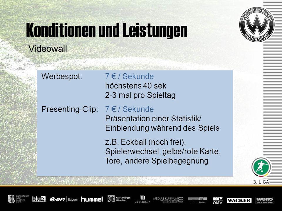 Konditionen und Leistungen Videowall Werbespot: 7 / Sekunde höchstens 40 sek 2-3 mal pro Spieltag Presenting-Clip: 7 / Sekunde Präsentation einer Stat