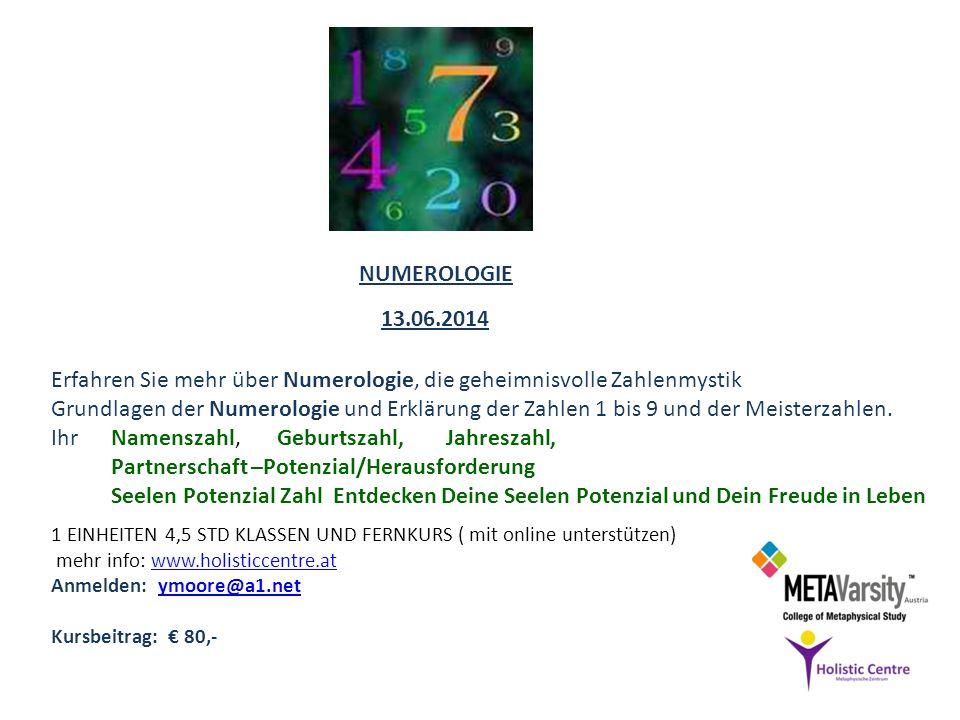 1 EINHEITEN 4,5 STD KLASSEN UND FERNKURS ( mit online unterstützen) mehr info: www.holisticcentre.atwww.holisticcentre.at Anmelden: ymoore@a1.netymoore@a1.net Kursbeitrag: 80,- 13.06.2014 NUMEROLOGIE Grundlagen der Numerologie und Erklärung der Zahlen 1 bis 9 und der Meisterzahlen.