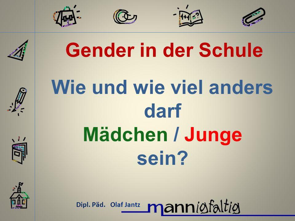 Gender in der Schule Dipl. Päd. Olaf Jantz Wie und wie viel anders darf Mädchen / Junge sein?