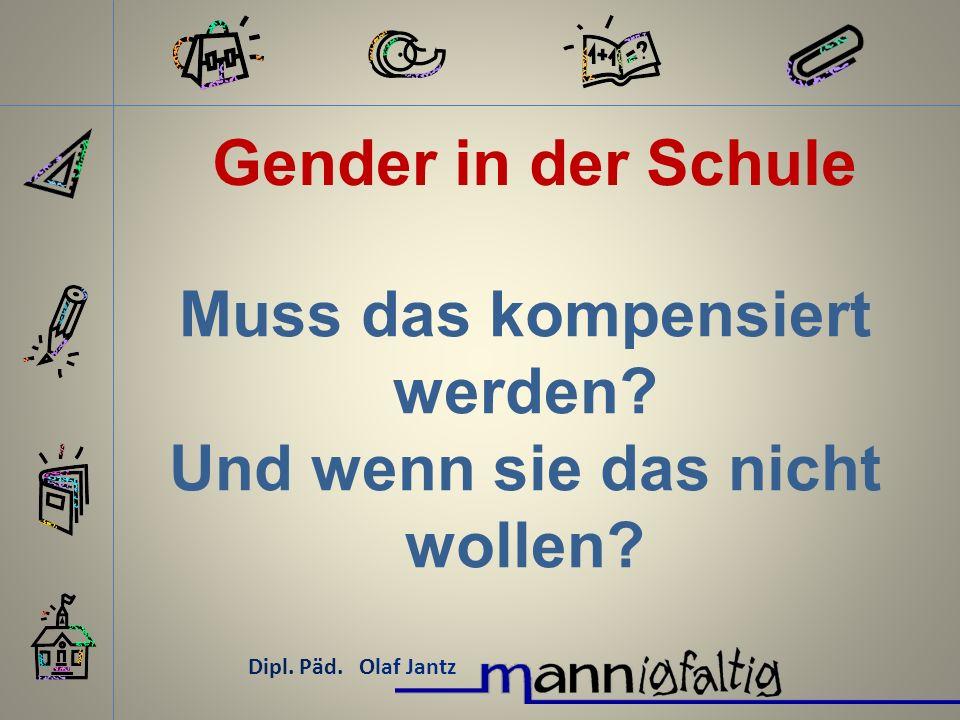 Gender in der Schule Dipl. Päd. Olaf Jantz Muss das kompensiert werden? Und wenn sie das nicht wollen?