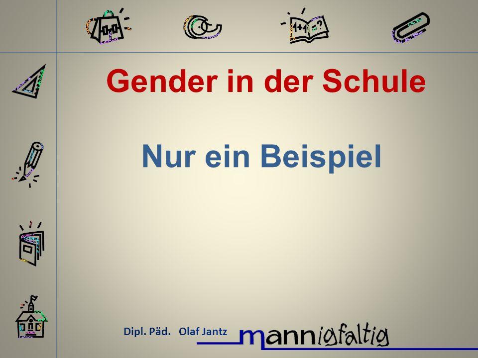 Gender in der Schule Dipl. Päd. Olaf Jantz Nur ein Beispiel