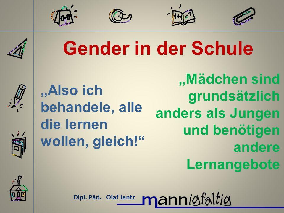 Gender in der Schule Dipl. Päd. Olaf Jantz Also ich behandele, alle die lernen wollen, gleich! Mädchen sind grundsätzlich anders als Jungen und benöti