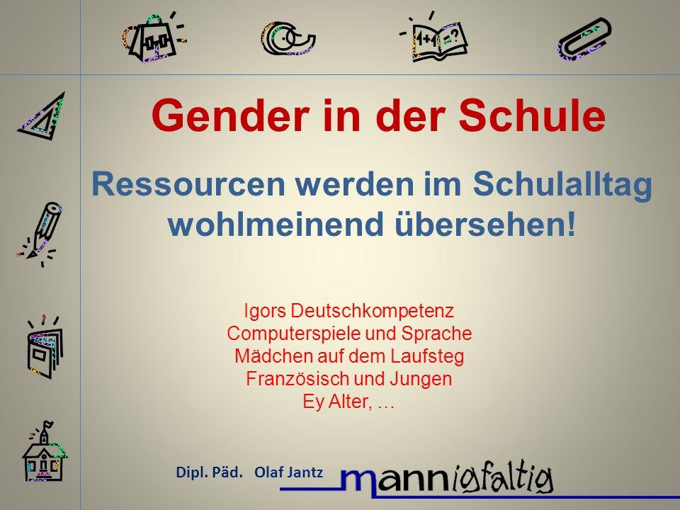 Gender in der Schule Dipl. Päd. Olaf Jantz Ressourcen werden im Schulalltag wohlmeinend übersehen! Igors Deutschkompetenz Computerspiele und Sprache M