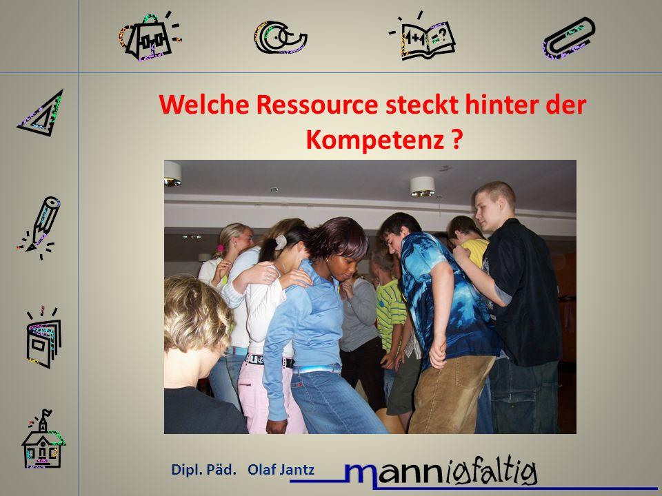 Dipl. Päd. Olaf Jantz Welche Ressource steckt hinter der Kompetenz ?