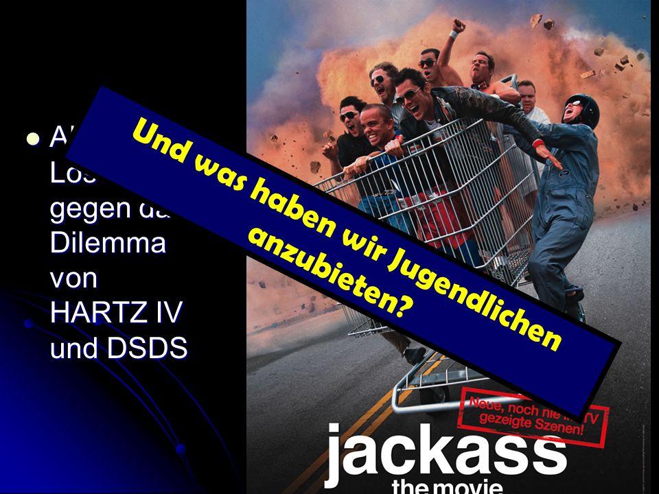 Absurde Lösungen gegen das Dilemma von HARTZ IV und DSDS Absurde Lösungen gegen das Dilemma von HARTZ IV und DSDS Und was haben wir Jugendlichen anzub