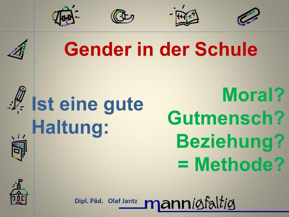 Gender in der Schule Dipl. Päd. Olaf Jantz Ist eine gute Haltung: Moral? Gutmensch? Beziehung? = Methode?