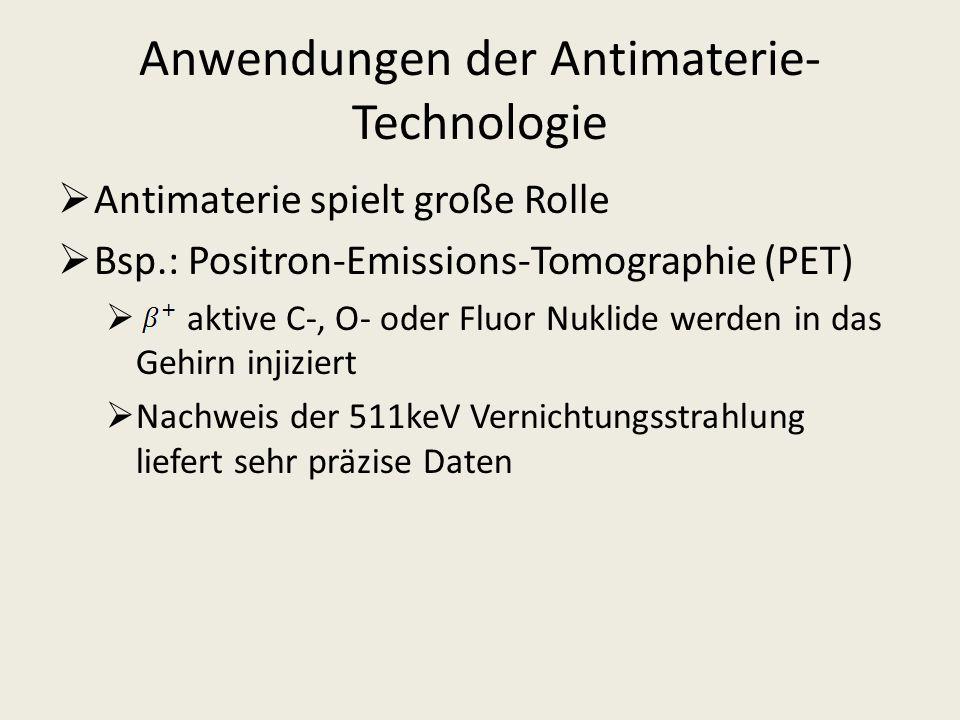 Anwendungen der Antimaterie- Technologie Antimaterie spielt große Rolle Bsp.: Positron-Emissions-Tomographie (PET) aktive C-, O- oder Fluor Nuklide we
