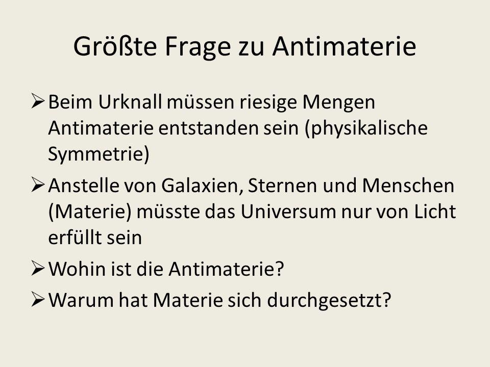 Größte Frage zu Antimaterie Beim Urknall müssen riesige Mengen Antimaterie entstanden sein (physikalische Symmetrie) Anstelle von Galaxien, Sternen un