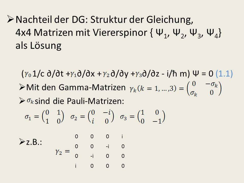 Nachteil der DG: Struktur der Gleichung, 4x4 Matrizen mit Viererspinor { Ψ 1, Ψ 2, Ψ 3, Ψ 4 } als Lösung ( 1/c /t + /x + /y + /z - i/ħ m) Ψ = 0 (1.1)