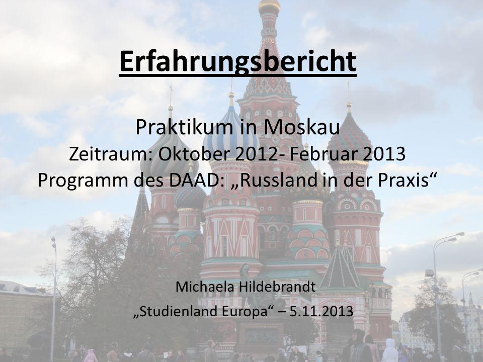 Erfahrungsbericht Praktikum in Moskau Zeitraum: Oktober 2012- Februar 2013 Programm des DAAD: Russland in der Praxis Michaela Hildebrandt Studienland