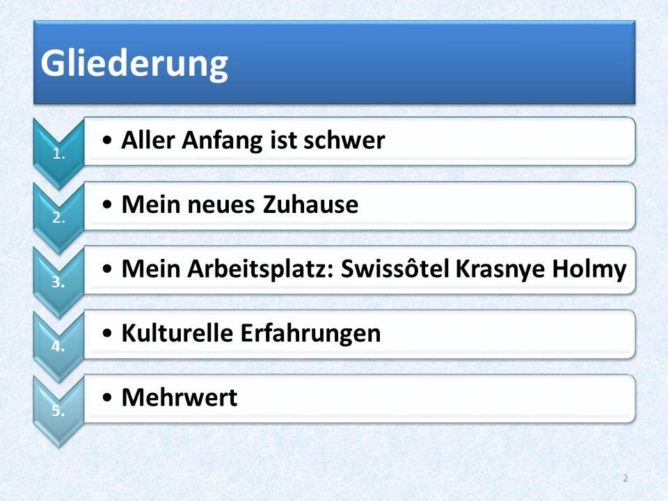 Gliederung 1. Aller Anfang ist schwer 2. Mein neues Zuhause 3. Mein Arbeitsplatz: Swissôtel Krasnye Holmy 4. Kulturelle Erfahrungen 5. Mehrwert 2
