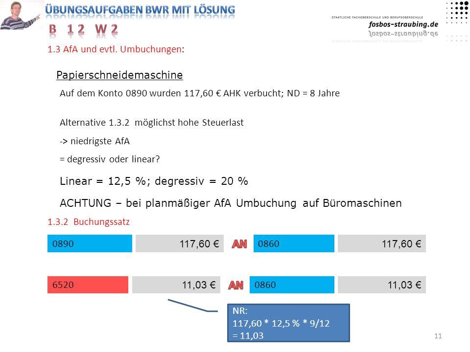 11 1.3 AfA und evtl. Umbuchungen: Papierschneidemaschine Auf dem Konto 0890 wurden 117,60 AHK verbucht; ND = 8 Jahre Alternative 1.3.2 möglichst hohe