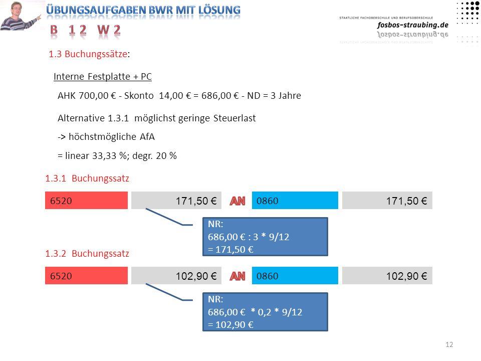 12 1.3 Buchungssätze: Interne Festplatte + PC AHK 700,00 - Skonto 14,00 = 686,00 - ND = 3 Jahre Alternative 1.3.1 möglichst geringe Steuerlast -> höch