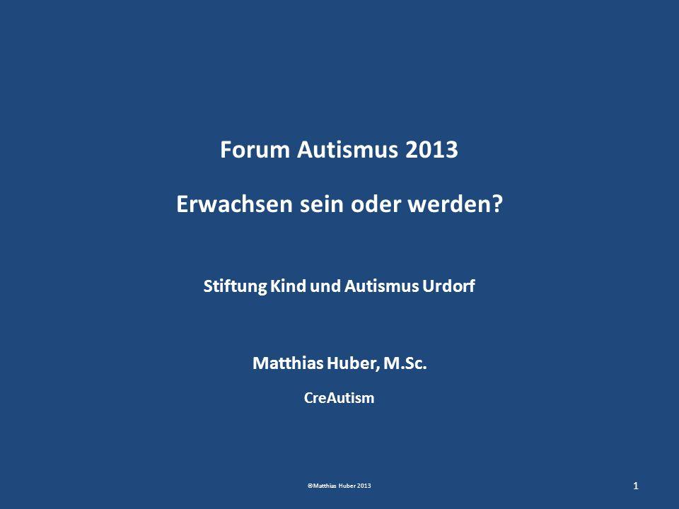 Forum Autismus 2013 Erwachsen sein oder werden? Stiftung Kind und Autismus Urdorf Matthias Huber, M.Sc. CreAutism 1 ©Matthias Huber 2013