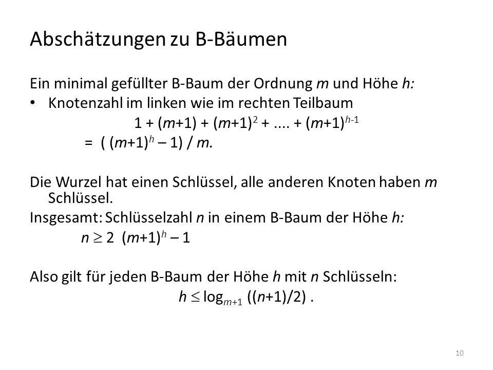 10 Abschätzungen zu B-Bäumen Ein minimal gefüllter B-Baum der Ordnung m und Höhe h: Knotenzahl im linken wie im rechten Teilbaum 1 + (m+1) + (m+1) 2 +