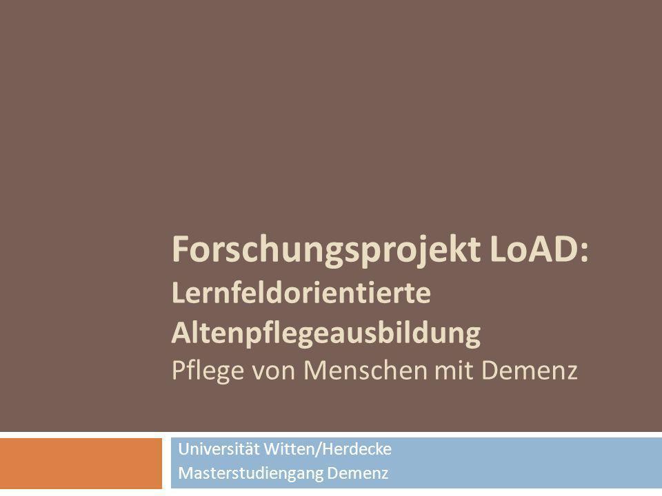 Forschungsprojekt LoAD: Lernfeldorientierte Altenpflegeausbildung Pflege von Menschen mit Demenz Universität Witten/Herdecke Masterstudiengang Demenz