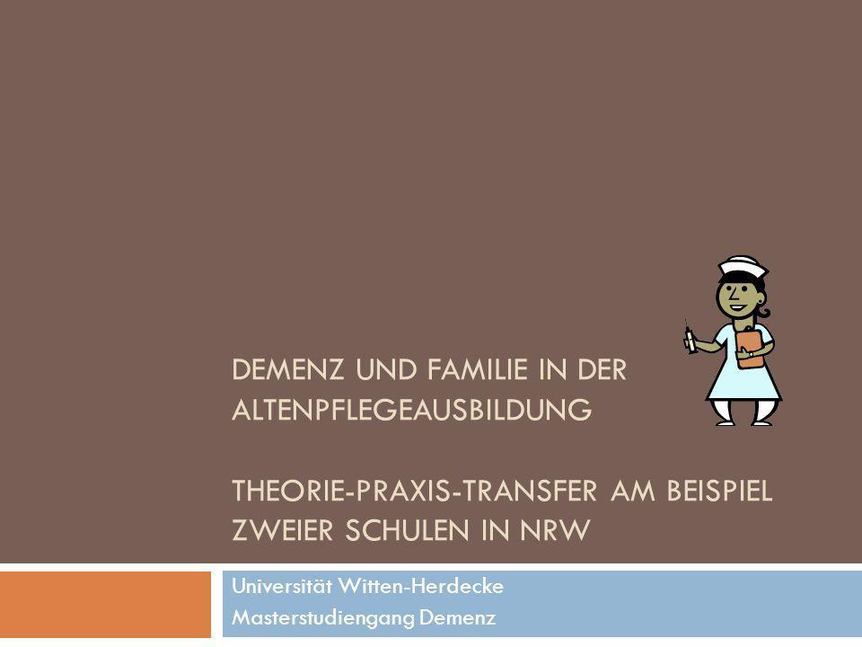 DEMENZ UND FAMILIE IN DER ALTENPFLEGEAUSBILDUNG THEORIE-PRAXIS-TRANSFER AM BEISPIEL ZWEIER SCHULEN IN NRW Universität Witten-Herdecke Masterstudiengan