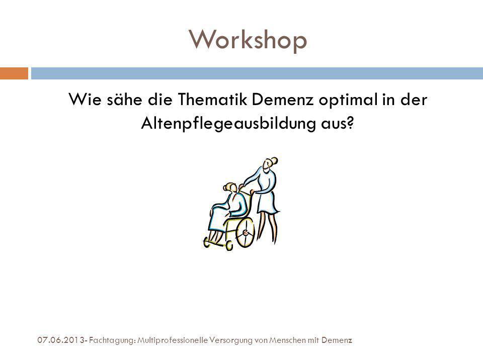Workshop Wie sähe die Thematik Demenz optimal in der Altenpflegeausbildung aus? 07.06.2013- Fachtagung: Multiprofessionelle Versorgung von Menschen mi