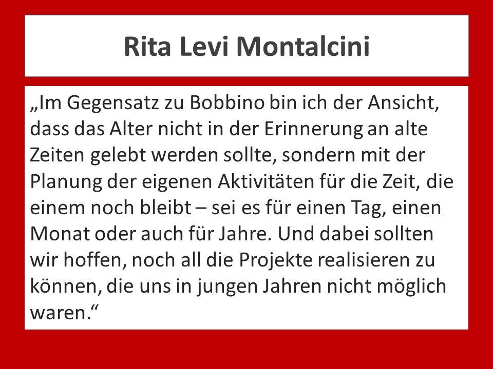 Rita Levi Montalcini Im Gegensatz zu Bobbino bin ich der Ansicht, dass das Alter nicht in der Erinnerung an alte Zeiten gelebt werden sollte, sondern
