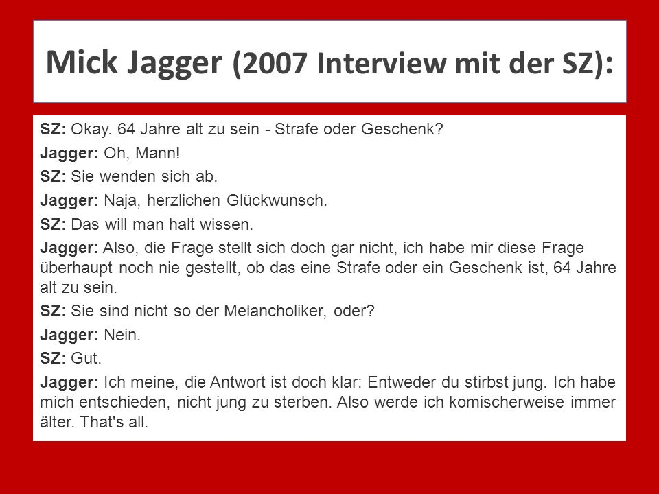 Mick Jagger (2007 Interview mit der SZ) : SZ: Okay. 64 Jahre alt zu sein - Strafe oder Geschenk? Jagger: Oh, Mann! SZ: Sie wenden sich ab. Jagger: Naj