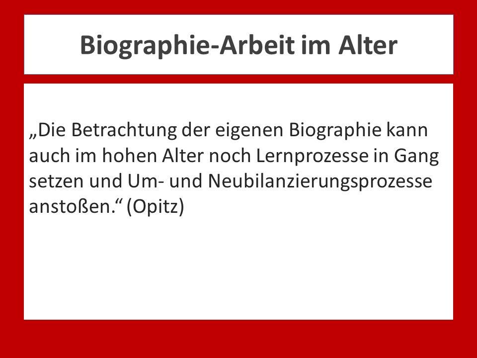 Biographie-Arbeit im Alter Die Betrachtung der eigenen Biographie kann auch im hohen Alter noch Lernprozesse in Gang setzen und Um- und Neubilanzierun