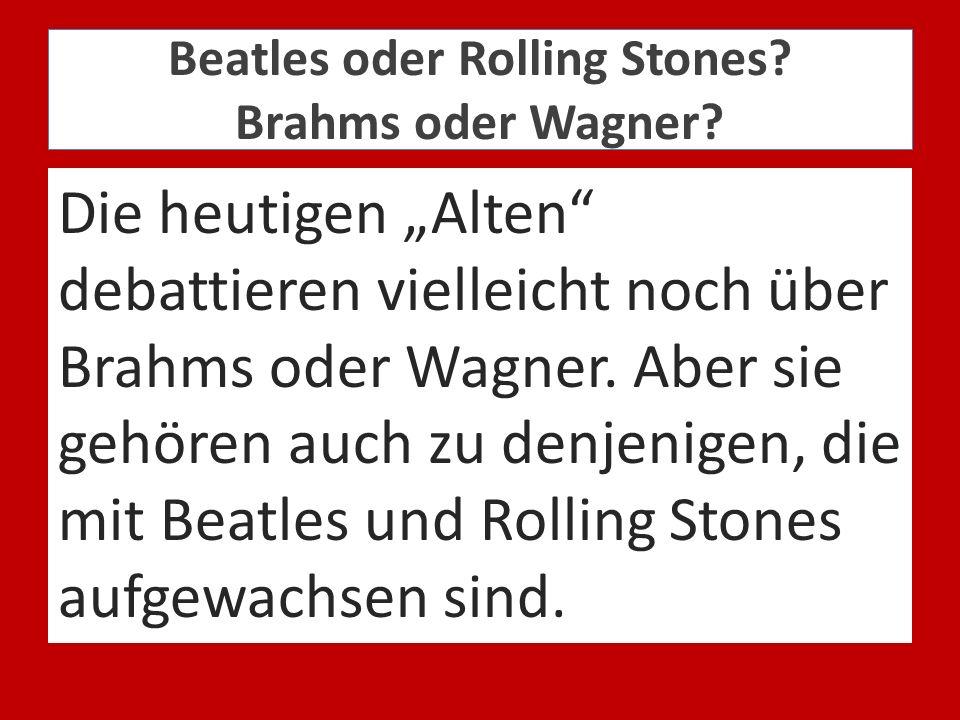 Beatles oder Rolling Stones? Brahms oder Wagner? Die heutigen Alten debattieren vielleicht noch über Brahms oder Wagner. Aber sie gehören auch zu denj
