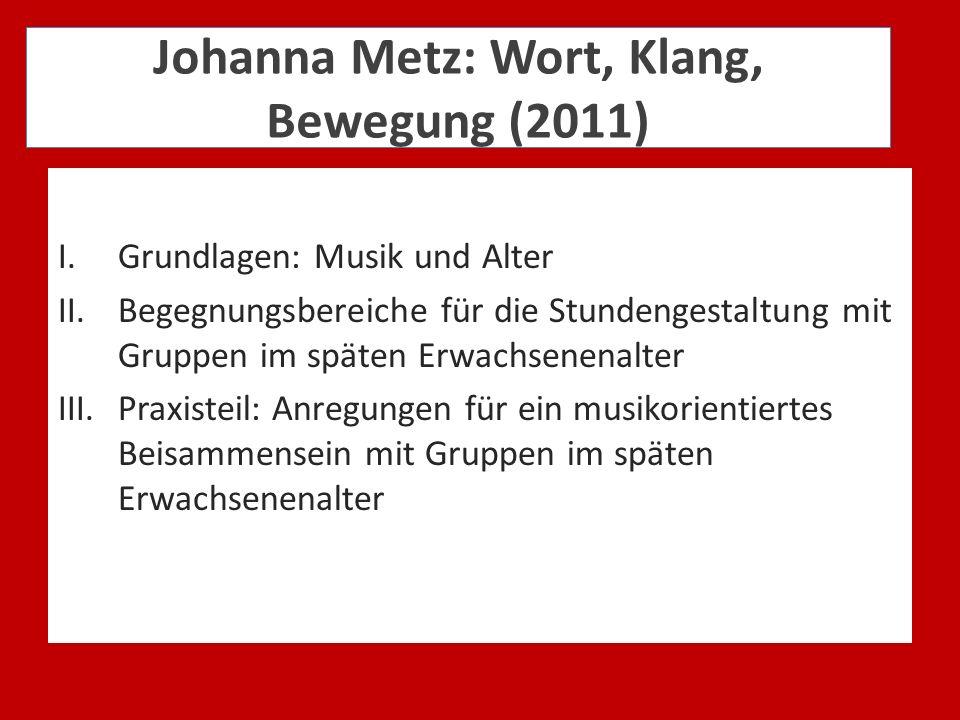 Johanna Metz: Wort, Klang, Bewegung (2011) I.Grundlagen: Musik und Alter II.Begegnungsbereiche für die Stundengestaltung mit Gruppen im späten Erwachs