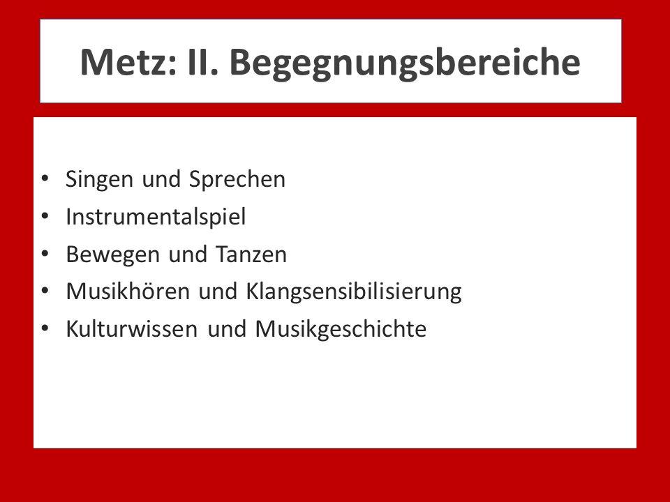 Metz: II. Begegnungsbereiche Singen und Sprechen Instrumentalspiel Bewegen und Tanzen Musikhören und Klangsensibilisierung Kulturwissen und Musikgesch
