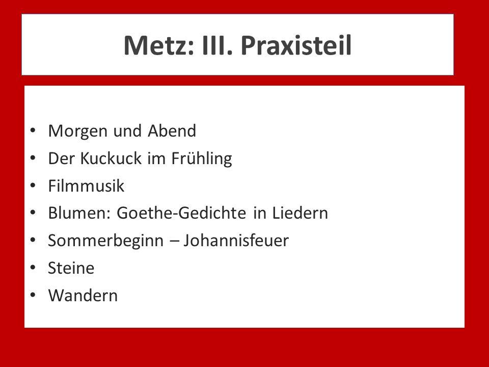 Metz: III. Praxisteil Morgen und Abend Der Kuckuck im Frühling Filmmusik Blumen: Goethe-Gedichte in Liedern Sommerbeginn – Johannisfeuer Steine Wander