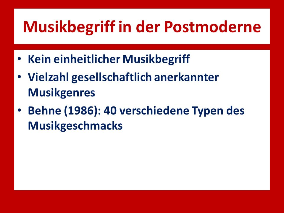 Musikbegriff in der Postmoderne Kein einheitlicher Musikbegriff Vielzahl gesellschaftlich anerkannter Musikgenres Behne (1986): 40 verschiedene Typen