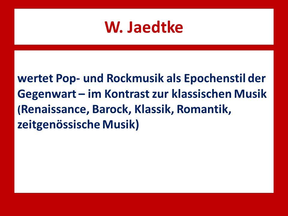 W. Jaedtke wertet Pop- und Rockmusik als Epochenstil der Gegenwart – im Kontrast zur klassischen Musik ( Renaissance, Barock, Klassik, Romantik, zeitg