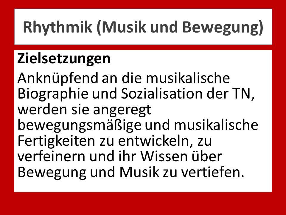 Rhythmik (Musik und Bewegung) Zielsetzungen Anknüpfend an die musikalische Biographie und Sozialisation der TN, werden sie angeregt bewegungsmäßige un