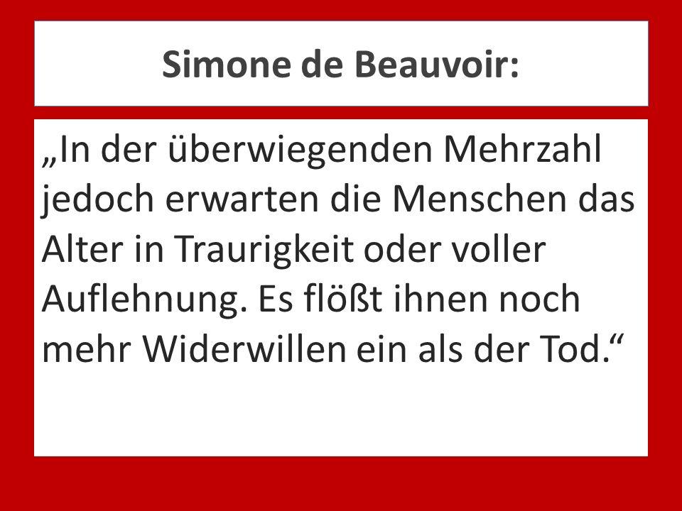 Simone de Beauvoir: In der überwiegenden Mehrzahl jedoch erwarten die Menschen das Alter in Traurigkeit oder voller Auflehnung. Es flößt ihnen noch me
