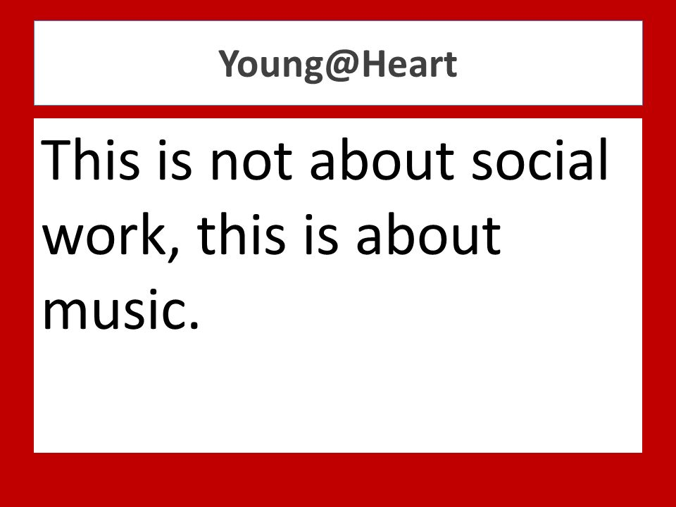 Young@Heart This is not about social work, this is about music.