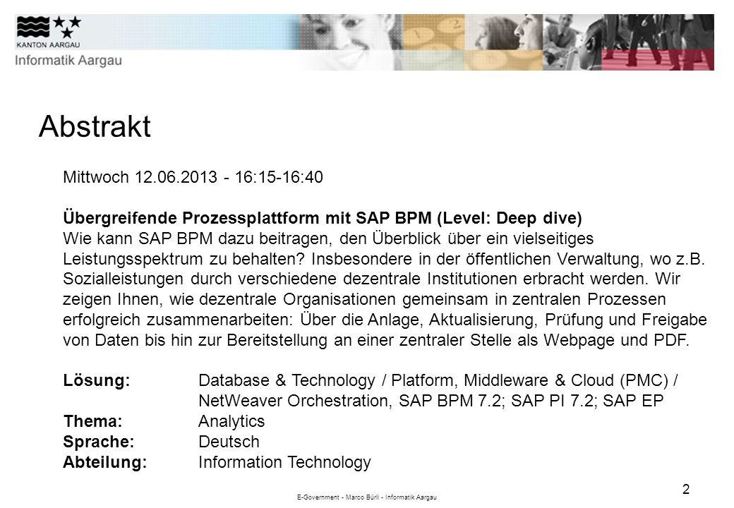 E-Government - Marco Bürli - Informatik Aargau 2 Abstrakt Mittwoch 12.06.2013 - 16:15-16:40 Übergreifende Prozessplattform mit SAP BPM (Level: Deep di