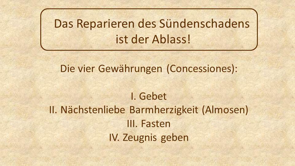 Das Reparieren des Sündenschadens ist der Ablass! Die vier Gewährungen (Concessiones): I. Gebet II. Nächstenliebe Barmherzigkeit (Almosen) III. Fasten