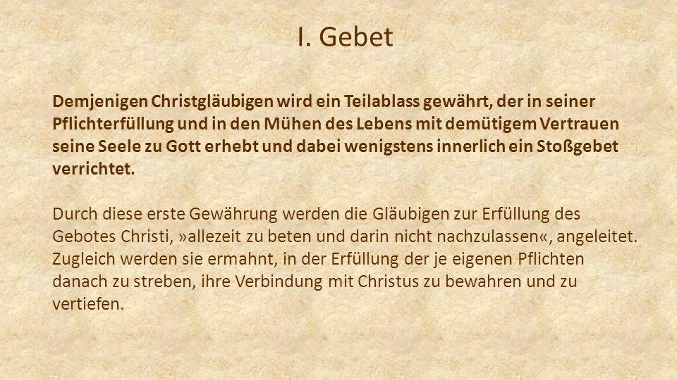 I. Gebet Demjenigen Christgläubigen wird ein Teilablass gewährt, der in seiner Pflichterfüllung und in den Mühen des Lebens mit demütigem Vertrauen se