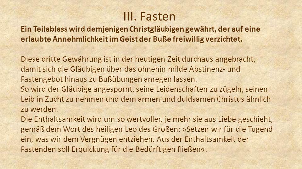III. Fasten Ein Teilablass wird demjenigen Christgläubigen gewährt, der auf eine erlaubte Annehmlichkeit im Geist der Buße freiwillig verzichtet. Dies