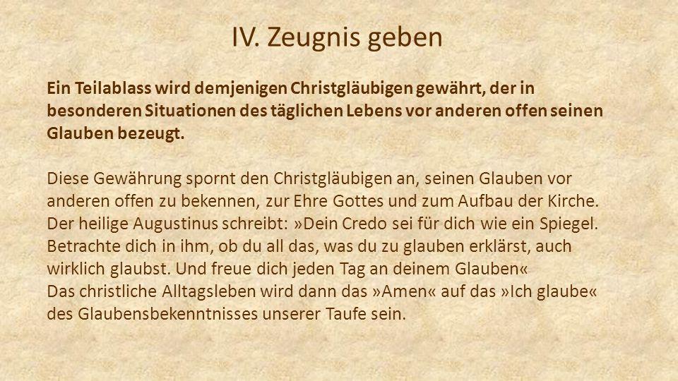IV. Zeugnis geben Ein Teilablass wird demjenigen Christgläubigen gewährt, der in besonderen Situationen des täglichen Lebens vor anderen offen seinen
