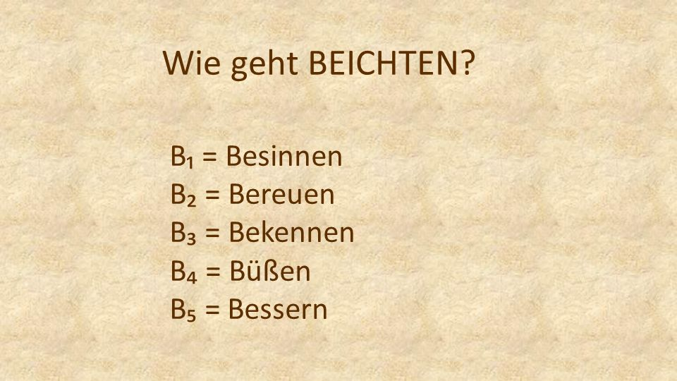 B = Besinnen B = Bereuen B = Bekennen B = Büßen B = Bessern Wie geht BEICHTEN?