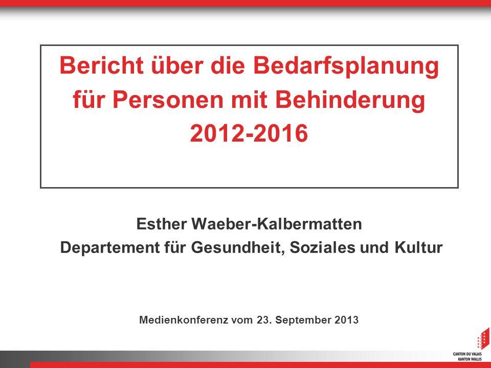 Bericht über die Bedarfsplanung für Personen mit Behinderung 2012-2016 Esther Waeber-Kalbermatten Departement für Gesundheit, Soziales und Kultur Medi