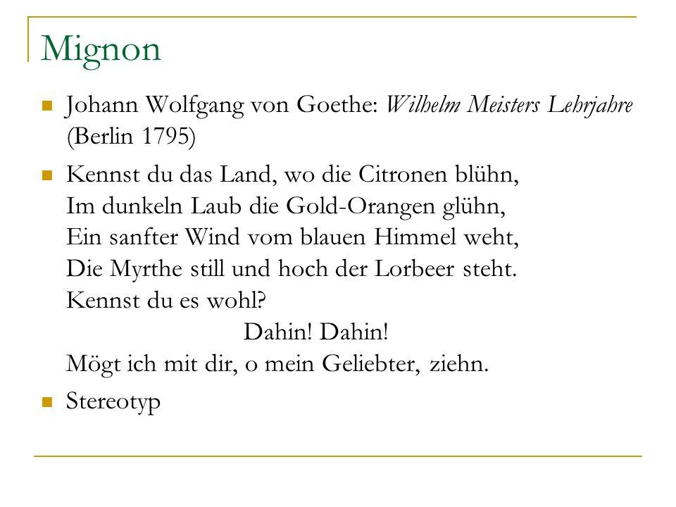 Mignon Johann Wolfgang von Goethe: Wilhelm Meisters Lehrjahre (Berlin 1795) Kennst du das Land, wo die Citronen blühn, Im dunkeln Laub die Gold-Orange