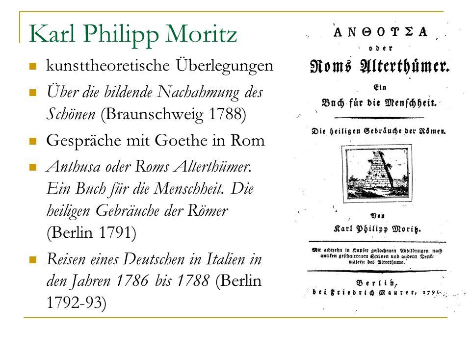 Karl Philipp Moritz kunsttheoretische Überlegungen Über die bildende Nachahmung des Schönen (Braunschweig 1788) Gespräche mit Goethe in Rom Anthusa od