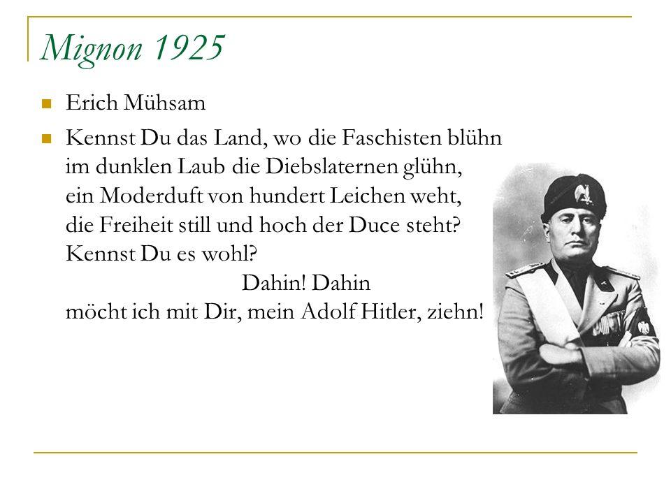 Mignon 1925 Erich Mühsam Kennst Du das Land, wo die Faschisten blühn im dunklen Laub die Diebslaternen glühn, ein Moderduft von hundert Leichen weht,