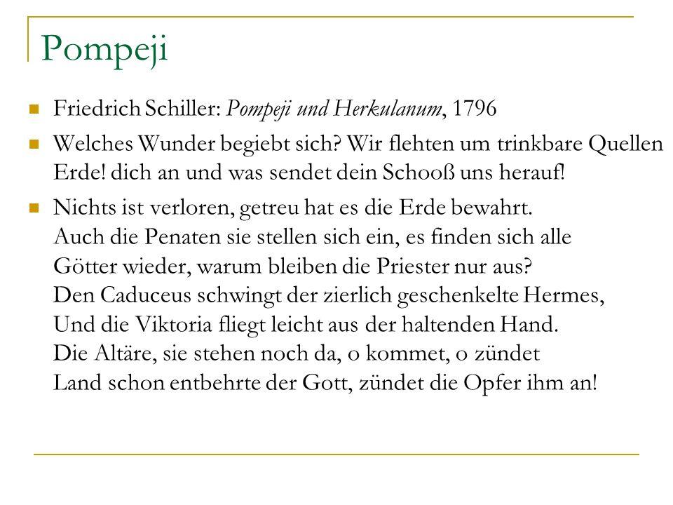 Pompeji Friedrich Schiller: Pompeji und Herkulanum, 1796 Welches Wunder begiebt sich? Wir flehten um trinkbare Quellen Erde! dich an und was sendet de