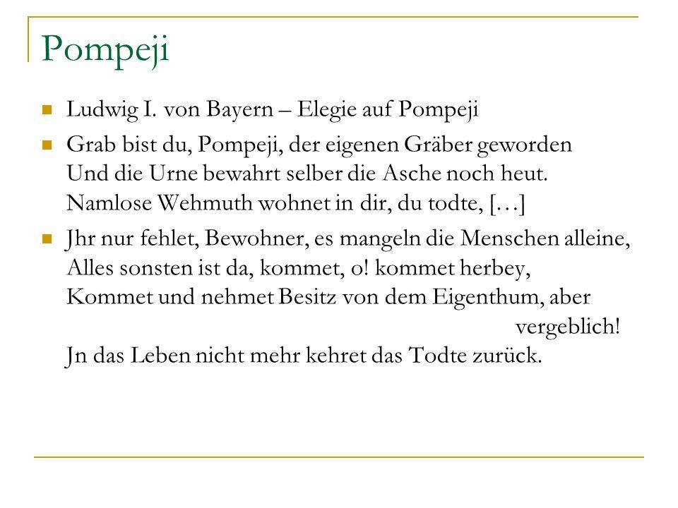 Pompeji Ludwig I. von Bayern – Elegie auf Pompeji Grab bist du, Pompeji, der eigenen Gräber geworden Und die Urne bewahrt selber die Asche noch heut.
