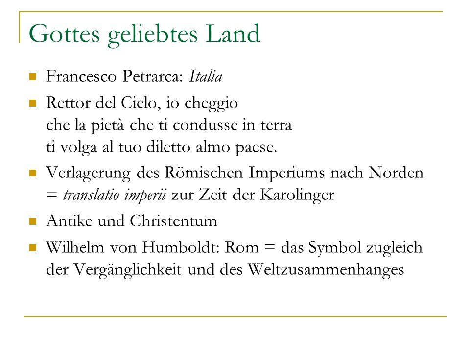 Gottes geliebtes Land Francesco Petrarca: Italia Rettor del Cielo, io cheggio che la pietà che ti condusse in terra ti volga al tuo diletto almo paese
